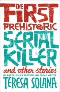 The First Prehistoric Serial Killer and Other Stories by Teresa Solana cover image